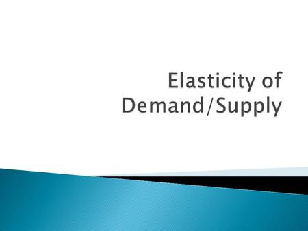 In Economics, elasticity is how much supply or demand responds to changes in price.