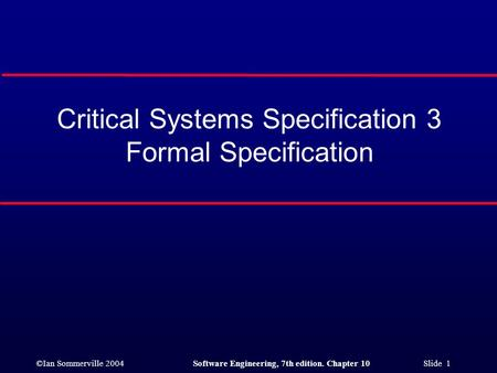 ©Ian Sommerville 2004Software Engineering, 7th edition. Chapter 10 Slide 1 Critical Systems Specification 3 Formal Specification.