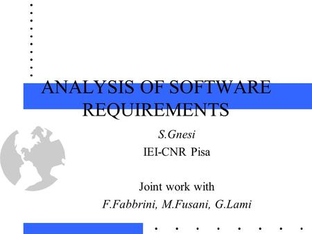 ANALYSIS OF SOFTWARE REQUIREMENTS S.Gnesi IEI-CNR Pisa Joint work with F.Fabbrini, M.Fusani, G.Lami.