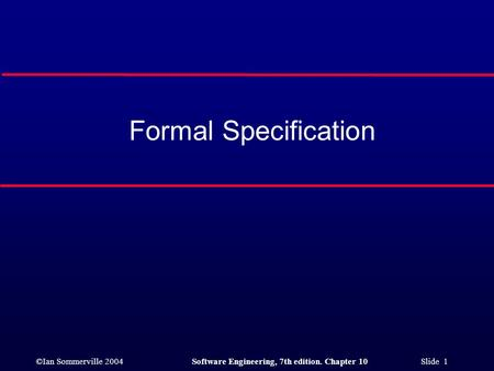 ©Ian Sommerville 2004Software Engineering, 7th edition. Chapter 10 Slide 1 Formal Specification.