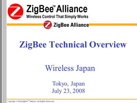 Copyright © 2008 ZigBee TM Alliance. All Rights Reserved. Wireless Control That Simply Works ZigBee Technical Overview Wireless Japan Tokyo, Japan July.