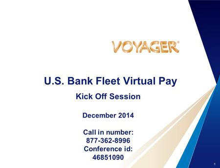 1 U.S. Bank Fleet Virtual Pay Kick Off Session December 2014 Call in number: 877-362-8996 Conference id: 46851090.