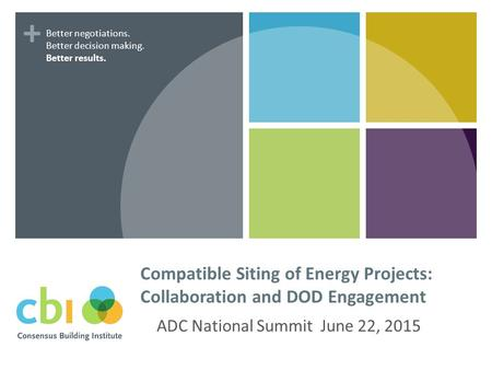 + Compatible Siting of Energy Projects: Collaboration and DOD Engagement ADC National Summit June 22, 2015 Better negotiations. Better decision making.