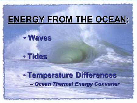 ENERGY FROM THE OCEAN: Waves Waves Tides Tides Temperature Differences Temperature Differences – Ocean Thermal Energy Converter.