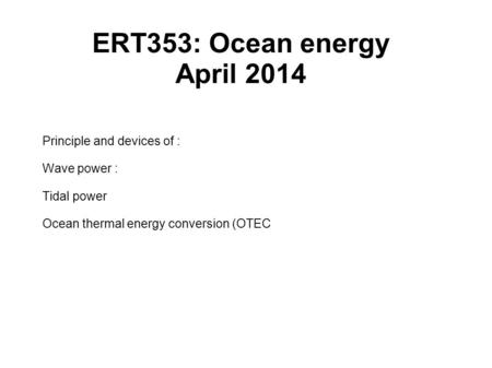 ERT353: Ocean energy April 2014 Principle and devices of : Wave power : Tidal power Ocean thermal energy conversion (OTEC.