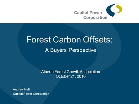 Forest Carbon Offsets: A Buyers Perspective Andrew Hall Capital Power Corporation Alberta Forest Growth Association October 21, 2010.