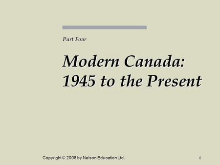 Copyright © 2008 by Nelson Education Ltd.0 Part Four Modern Canada: 1945 to the Present.