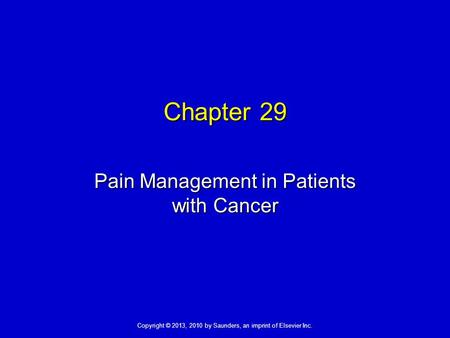 Copyright © 2013, 2010 by Saunders, an imprint of Elsevier Inc. Chapter 29 Pain Management in Patients with Cancer.