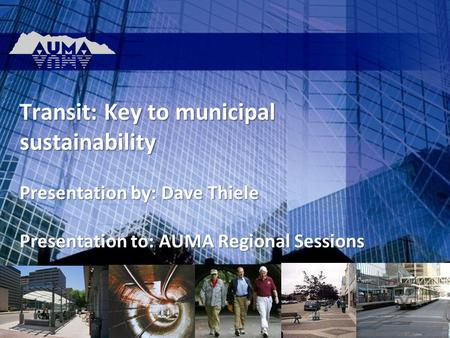 Transit: Key to municipal sustainability Presentation by: Dave Thiele Presentation to: AUMA Regional Sessions.