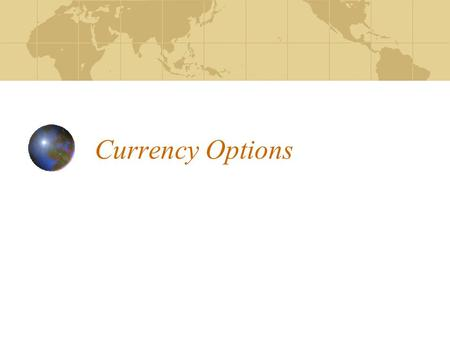 Currency Options. Meaning of a Currency Option Types of Options Classification of Options Hedging and Speculation Using Currency Options Determining profit/loss.