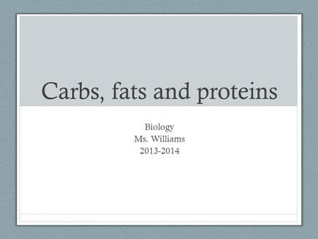 Carbs, fats and proteins Biology Ms. Williams 2013-2014.