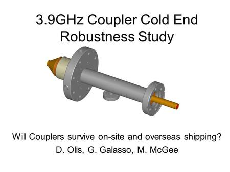 3.9GHz Coupler Cold End Robustness Study Will Couplers survive on-site and overseas shipping? D. Olis, G. Galasso, M. McGee.