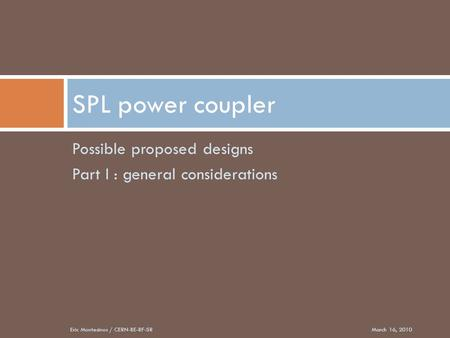 Possible proposed designs Part I : general considerations SPL power coupler March 16, 2010Eric Montesinos / CERN-BE-RF-SR.