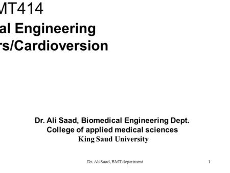 Dr. Ali Saad, BMT department1 Dr. Ali Saad, Biomedical Engineering Dept. College of applied medical sciences King Saud University BMT414 Biomedical Engineering.