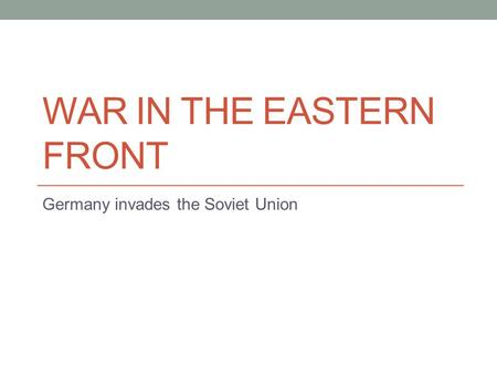 WAR IN THE EASTERN FRONT Germany invades the Soviet Union.