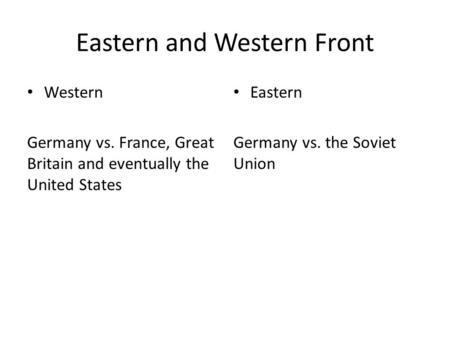 Eastern and Western Front Western Germany vs. France, Great Britain and eventually the United States Eastern Germany vs. the Soviet Union.