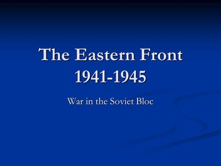 The Eastern Front 1941-1945 War in the Soviet Bloc.