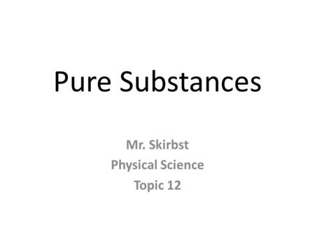 Pure Substances Mr. Skirbst Physical Science Topic 12.