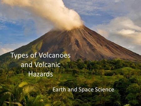 Types of Volcanoes and Volcanic Hazards