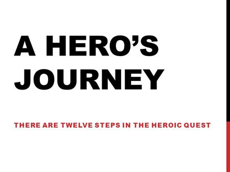 A HERO'S JOURNEY THERE ARE TWELVE STEPS IN THE HEROIC QUEST.