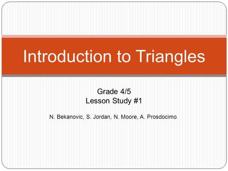 N. Bekanovic, S. Jordan, N. Moore, A. Prosdocimo Introduction to Triangles Grade 4/5 Lesson Study #1.