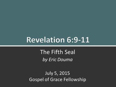 The Fifth Seal (Rev. 6:9-11) 1 The Fifth Seal by Eric Douma July 5, 2015 Gospel of Grace Fellowship.