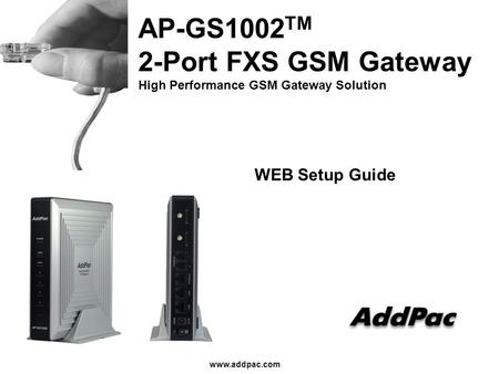Www.addpac.com AP-GS1002 TM 2-Port FXS GSM Gateway High Performance GSM Gateway Solution WEB Setup Guide.