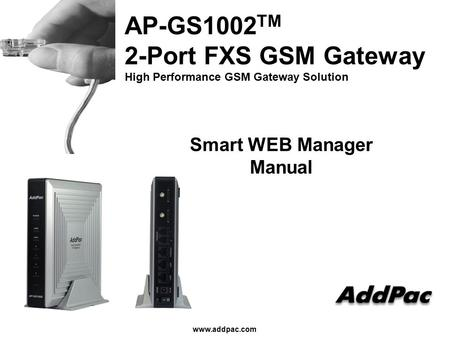 Www.addpac.com AP-GS1002 TM 2-Port FXS GSM Gateway High Performance GSM Gateway Solution Smart WEB Manager Manual.