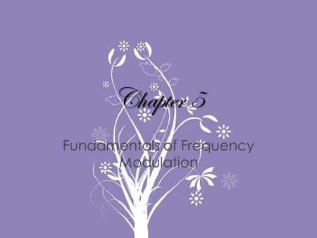 Chapter 5 Fundamentals of Frequency Modulation. Topics Covered in Chapter 5 5-1: Basic Principles of Frequency Modulation 5-2: Principles of Phase Modulation.