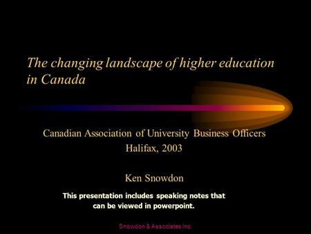 Snowdon & Associates Inc. The changing landscape of higher education in Canada Canadian Association of University Business Officers Halifax, 2003 Ken.