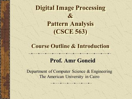 Digital Image Processing & Pattern Analysis (CSCE 563) Course Outline & Introduction Prof. Amr Goneid Department of Computer Science & Engineering The.