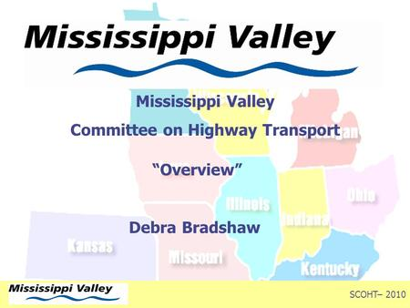 "Mississippi Valley Committee on Highway Transport ""Overview"" Debra Bradshaw Fall Conference – 2009 SCOHT– 2010."