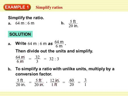 EXAMPLE 1 Simplify ratios SOLUTION 64 m : 6 m a. Then divide out the units and simplify. b. 5 ft 20 in. b. To simplify a ratio with unlike units, multiply.
