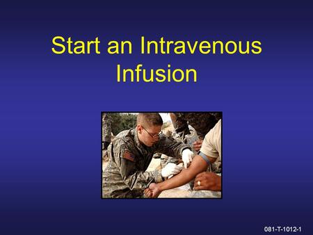 Start an Intravenous Infusion 081-T-1012-1. Administering Intravenous Fluids Through a Saline Lock 081-T-1012-2.