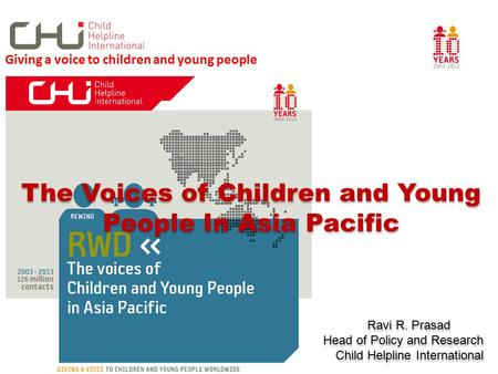 The Voices of Children and Young People In Asia Pacific Ravi R. Prasad Head of Policy and Research Child Helpline International The Voices of Children.