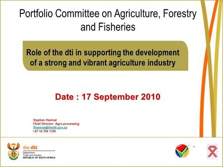 Role of the dti in supporting the development of a strong and vibrant agriculture industry Date : 17 September 2010 Stephen Hanival Chief Director: Agro-processing.