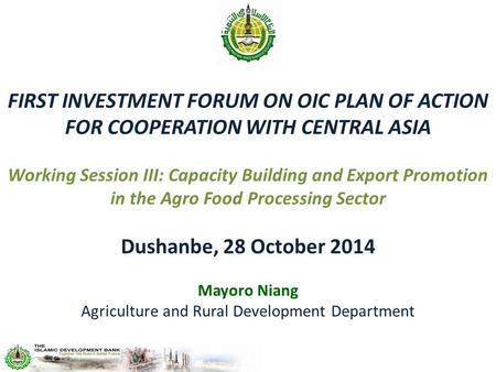 FIRST INVESTMENT FORUM ON OIC PLAN OF ACTION FOR COOPERATION WITH CENTRAL ASIA Working Session III: Capacity Building and Export Promotion in the Agro.