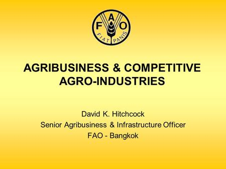 AGRIBUSINESS & COMPETITIVE AGRO-INDUSTRIES David K. Hitchcock Senior Agribusiness & Infrastructure Officer FAO - Bangkok.