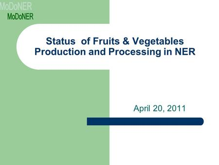 Status of Fruits & Vegetables Production and Processing in NER April 20, 2011.