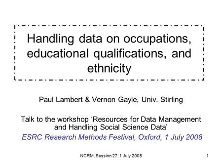 NCRM, Session 27, 1 July 20081 Handling data on occupations, educational qualifications, and ethnicity Paul Lambert & Vernon Gayle, Univ. Stirling Talk.
