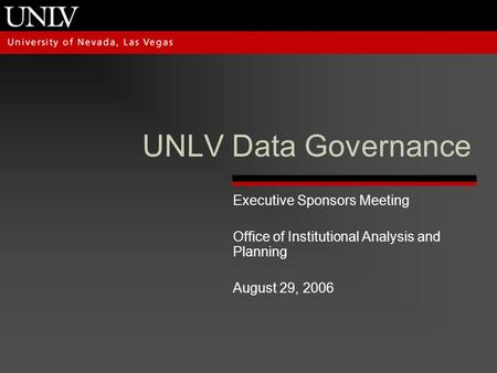 UNLV Data Governance Executive Sponsors Meeting Office of Institutional Analysis and Planning August 29, 2006.