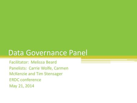Data Governance Panel Facilitator: Melissa Beard Panelists: Carrie Wolfe, Carmen McKenzie and Tim Stensager ERDC conference May 21, 2014.