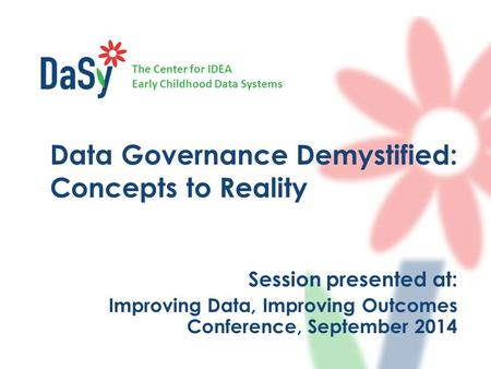 The Center for IDEA Early Childhood Data Systems Data Governance Demystified: Concepts to Reality Session presented at: Improving Data, Improving Outcomes.