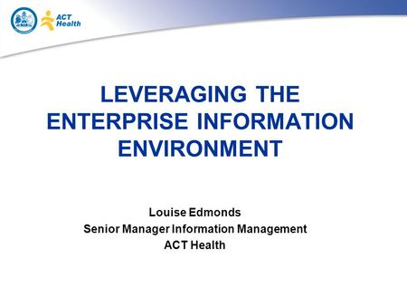 LEVERAGING THE ENTERPRISE INFORMATION ENVIRONMENT Louise Edmonds Senior Manager Information Management ACT Health.
