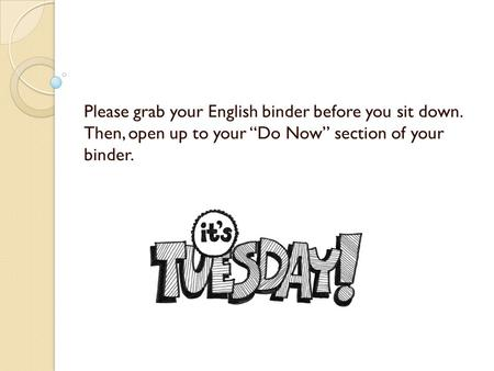 "Please grab your English binder before you sit down. Then, open up to your ""Do Now"" section of your binder."