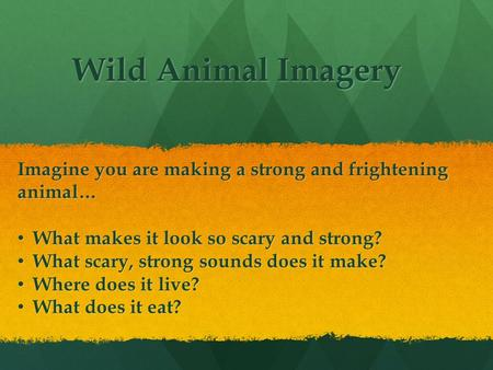 Wild Animal Imagery Imagine you are making a strong and frightening animal… What makes it look so scary and strong? What makes it look so scary and strong?