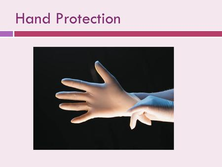 Hand Protection. Gloves  Minimize the risk of acquiring infections from patients  Prevent microbial flora from being transmitted from dental health.