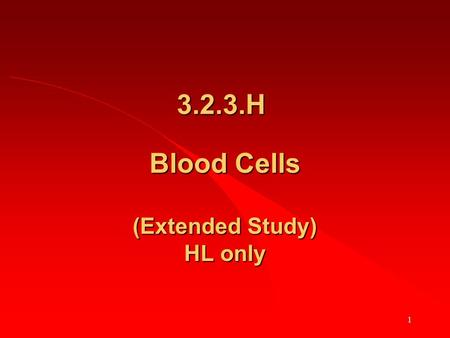 1 Blood Cells (Extended Study) HL only 3.2.3.H. 2 First revise 3.2.2 (Basic details about blood and blood cells) HL & OL.