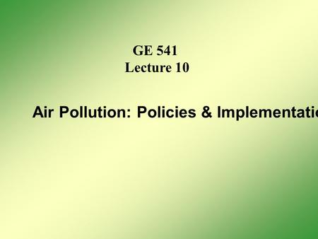 GE 541 Lecture 10 Air Pollution: Policies & Implementation.