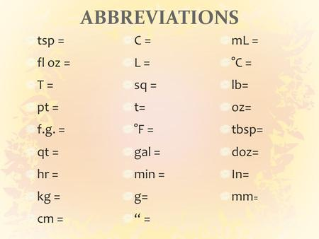 "ABBREVIATIONS tsp = fl oz = T = pt = f.g. = qt = hr = kg = cm = C = L = sq = t= °F = gal = min = g= "" = mL = °C = lb= oz= tbsp= doz= In= mm ="